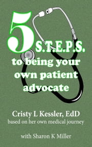 5 S.T.E.P.S. to Being Your Own Patient Advocate ebook by Cristy L Kessler, EdD,Sharon K Miller