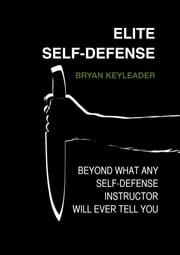 Elite Self-Defense: Beyond What Any Self-defense Instructor Will Ever Tell You ebook by Bryan Keyleader