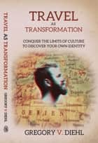 Travel As Transformation: Conquer the Limits of Culture to Discover Your Own Identity ebook by Gregory Diehl