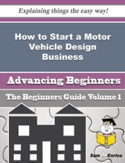 How to Start a Motor Vehicle Design Business (Beginners Guide) - How to Start a Motor Vehicle Design Business (Beginners Guide) ebook by Kevin Gossett