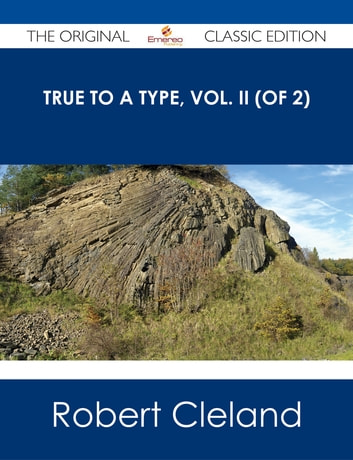 True to a Type, Vol. II (of 2) - The Original Classic Edition ebook by Robert Cleland