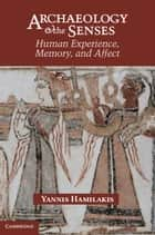 Archaeology and the Senses - Human Experience, Memory, and Affect ebook by Yannis Hamilakis