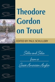 Theodore Gordon on Trout - Talks and Tales from a Great American Angler ebook by Paul Schullery
