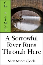 A Sorrowful River Runs Through Here (Short Stories) ebook by C.D. Reimer