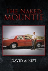The Naked Mountie - The Naked Mountie ebook by David A. Kift