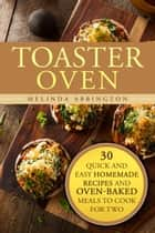 Toaster Oven: 30 Quick and Easy Homemade Recipes and Oven-Baked Meals to Cook for Two - Special Appliances ebook by Melinda Abbington