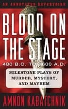 Blood on the Stage, 480 B.C. to 1600 A.D. - Milestone Plays of Murder, Mystery, and Mayhem ebook by Amnon Kabatchnik