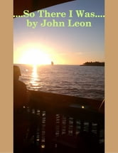 ....So There I Was.... ebook by John Leon