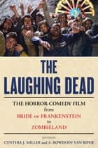 The Laughing Dead - The Horror-Comedy Film from Bride of Frankenstein to Zombieland ebook by Cynthia J. Miller, A. Bowdoin Van Riper