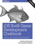 iOS Swift Game Development Cookbook - Simple Solutions for Game Development Problems ebook by Jonathon Manning, Paris Buttfield-Addison
