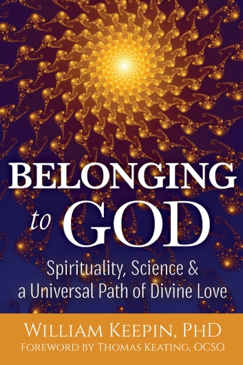 Belonging to God - Spirituality, Science and a Universal Path of Divine Love ebook by William Keepin