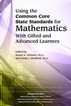 Using the Common Core State Standards in Mathematics with Gifted and Advanced Learners ebook by Susan Johnsen, Ph.D., Linda Sheffield