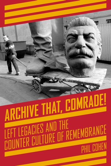 Archive That, Comrade! - Left Legacies and the Counter Culture of Remembrance ebook by Phil Cohen