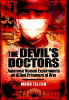 The Devils Doctors - Japanese Human Experiments on Allied Prisoners of War ebook by Felton, Mark