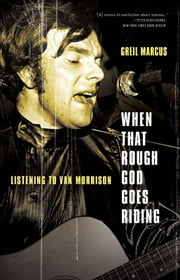 When That Rough God Goes Riding - Listening to Van Morrison ebook by Greil Marcus