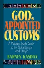 God's Appointed Customs - A Messianic Jewish Guide to the Biblical Lifecycle and Lifestyle ebook by Barney Kasdan