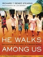 He Walks Among Us - Encounters with Christ in a Broken World ebook by Richard Stearns, Reneé Stearns
