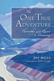 The One True Adventure - Theosophy and the Quest for Meaning ebook by Joy Mills,John Algeo