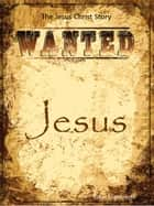 Wanted Jesus - The Jesus Christ Story ebook by Lukas Engelbrecht