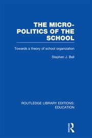 The Micro-Politics of the School - Towards a Theory of School Organization ebook by Stephen J. Ball