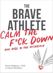 The Brave Athlete - Calm the F*ck Down and Rise to the Occasion ebook by Simon Marshall, PhD, Lesley Paterson