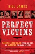 Perfect Victims - Slaughter, Sensation and Serial Killers: An American Criminal Odyssey ebook by Bill James