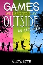 Games We Used to Play Outside as Children ebook by Aluta Nite