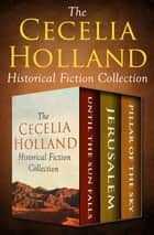 The Cecelia Holland Historical Fiction Collection - Until the Sun Falls, Jerusalem, and Pillar of the Sky eBook by Cecelia Holland