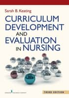Curriculum Development and Evaluation in Nursing, Third Edition ebook by Sarah B. Keating, EdD, MPH,...
