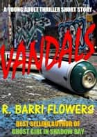 Vandals (A Young Adult Thriller Short Story) ebook by R. Barri Flowers