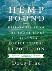 Hemp Bound - Dispatches from the Front Lines of the Next Agricultural Revolution ebook by Doug Fine