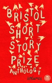 Bristol Short Story Prize Anthology Volume 4 ebook by Emily Bullock, Laura Windley, Laura Lewis etc
