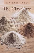 The Clay Cure - Natural Healing from the Earth ebook by Ran Knishinsky