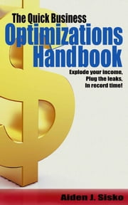 The Quick Business Optimizations Handbook - Explode Your Income, Plug The Leaks In Record Time! ebook by Aiden Sisko
