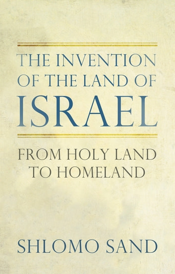 The Invention of the Land of Israel - From Holy Land to Homeland ebook by Shlomo Sand