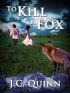 To Kill A Fox ebook by J.C. Quinn