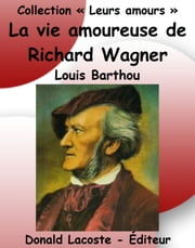 La vie amoureuse de Richard Wagner ebook by Louis Barthou