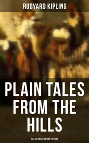 PLAIN TALES FROM THE HILLS - All 40 Tales in One Edition - In the Pride of His Youth, Tods' Amendment, The Other Man, Lispeth, Kidnapped, Cupid's Arrows, A Bank Fraud, Consequences, Thrown Away, Watches of the Night... ebook by Rudyard Kipling