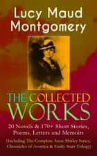 The Collected Works of Lucy Maud Montgomery: 20 Novels & 170+ Short Stories, Poems, Letters and Memoirs (Including The Complete Anne Shirley Series, Chronicles of Avonlea & Emily Starr Trilogy) - Anne of Green Gables, Anne of Avonlea, Anne of Windy Poplars, Rainbow Valley, Rilla of Ingleside, Emily of New Moon, The Story Girl, The Golden Road, Pat of Silver Bush, The Blue Castle & many more ebook by Lucy Maud Montgomery