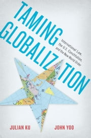 Taming Globalization: International Law, the U.S. Constitution, and the New World Order ebook by Julian Ku,John Yoo
