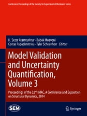 Model Validation and Uncertainty Quantification, Volume 3 - Proceedings of the 32nd IMAC, A Conference and Exposition on Structural Dynamics, 2014 ebook by H. Sezer Atamturktur,Babak Moaveni,Costas Papadimitriou,Tyler Schoenherr