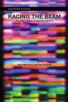 Racing the Beam: The Atari Video Computer System - The Atari Video Computer System ebook by Nick Montfort, Ian Bogost