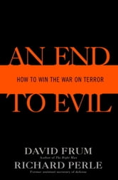 An End to Evil - How to Win the War on Terror ebook by David Frum,Richard Perle