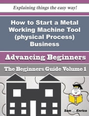 How to Start a Metal Working Machine Tool (physical Process) Business (Beginners Guide) ebook by Barabara Medrano,Sam Enrico
