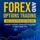 Forex and Options Trading Made Easy the Ultimate Day Trading Guide: Currency Trading Strategies that Work to Make More Pips - Currency Trading Strategies that Work to Make More Pips ebook by Speedy Publishing