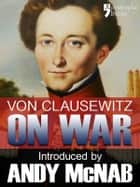 On War - an Andy McNab War Classic: The beautifully reproduced illustrated 1908 edition, with introduction by Andy McNab, notes by Col. F.N. Maude and brief memoir of General Clausewitz ebook by Carl Von Clausewitz, Andy McNab