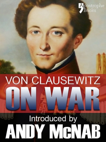 On War - an Andy McNab War Classic: The beautifully reproduced illustrated 1908 edition, with introduction by Andy McNab, notes by Col. F.N. Maude and brief memoir of General Clausewitz ebook by Carl Von Clausewitz,Andy McNab