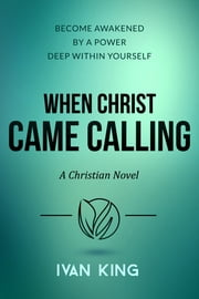 When Christ Came Calling - A Christian Novel ebook by Ivan King
