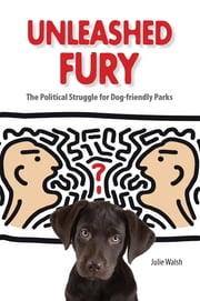 Unleashed Fury: The Political Struggle for Dog-friendly Parks ebook by Julie Walsh