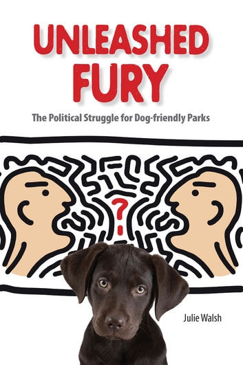 Unleashed Fury - The Political Struggle for Dog-friendly Parks ebook by Julie Walsh
